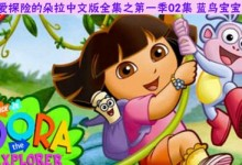 爱探险的朵拉中文版全集下载之第一季02季蓝鸟宝宝内容摘要及下载地址-颜夕夕萌物馆_儿童早教一站就够了