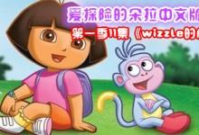 爱探险的朵拉中文版全集之第一季11集《wizzle的愿望》剧情介绍及百度网盘下载-颜夕夕萌物馆_儿童早教一站就够了